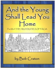 And the Young Shall Lead You Home: Part III of The High Duties of Pacia ebook by Bob Craton