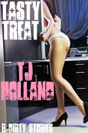 Tasty Treat: 8 Dirty Stories ebook by TJ Holland
