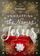 Unwrapping the Names of Jesus - An Advent Devotional ebook by Asheritah Ciuciu