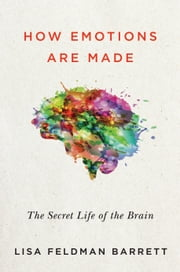 How Emotions Are Made - The Secret Life of the Brain ebook by Prof. Lisa Feldman Barrett, Ph.D