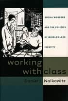 Working with Class - Social Workers and the Politics of Middle-Class Identity ebook by Daniel J. Walkowitz
