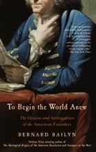 To Begin the World Anew - The Genius and Ambiguities of the American Founders ebook by Bernard Bailyn