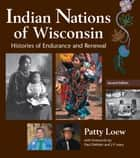 Indian Nations of Wisconsin - Histories of Endurance and Renewal, 2 Edition ebook by Patty Loew