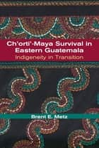 Ch'orti'-Maya Survival in Eastern Guatemala: Indigeneity in Transition ebook by Brent Metz