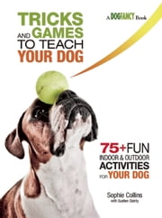 Tricks and Games to Teach Your Dog - 75+ Cool Activities to Bring Out Your Dog's Inner Star ebook by Sophie Collins,Suellen Dainty