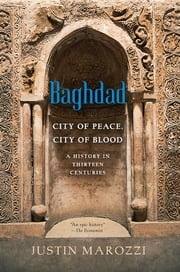 Baghdad - City of Peace, City of Blood--A History in Thirteen Centuries ebook by Justin Marozzi