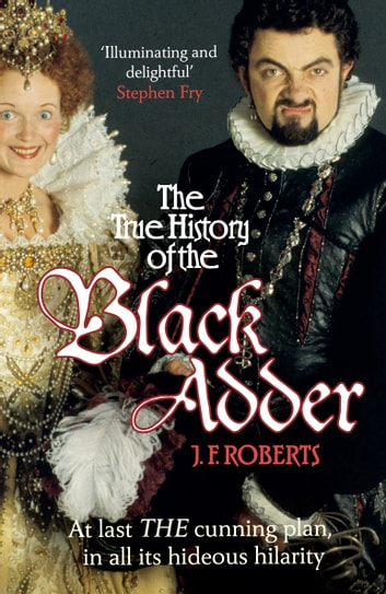 The True History of the Blackadder - The Unadulterated Tale of the Creation of a Comedy Legend ebook by J. F. Roberts