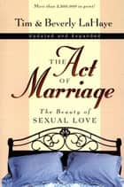 The Act of Marriage - The Beauty of Sexual Love ebook by Tim LaHaye