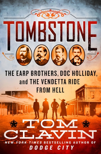 Tombstone - The Earp Brothers, Doc Holliday, and the Vendetta Ride from Hell ebook by Tom Clavin