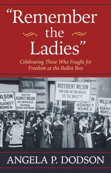 Remember the Ladies - Celebrating Those Who Fought for Freedom at the Ballot Box ebook by Angela P. Dodson