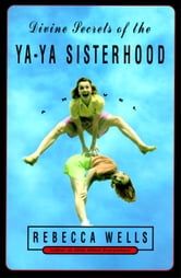 Divine Secrets of the Ya-Ya Sisterhood - Novel, A ebook by Rebecca Wells