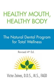 Healthy Mouth, Healthy Body - The Natural Dental Program for Total Wellness ebook by D.D.S., M.S., FAGD Victor Zeines