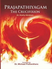 Prajapatiyagam, The Crucifi xion ebook by Puthenthara Michael DR
