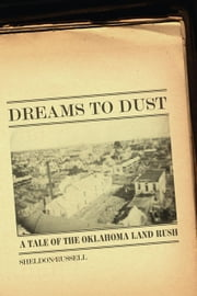 Dreams to Dust - A Tale of the Oklahoma Land Rush ebook by Sheldon Russell