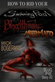 How to Rid Your Swimming Pool of a Bloodthirsty Mermaid - Slug Pie Story #2 ebook by Mick Bogerman