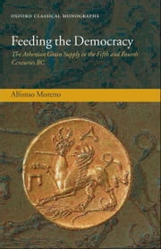 Feeding the Democracy - The Athenian Grain Supply in the Fifth and Fourth Centuries BC ebook by Alfonso Moreno