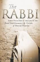 The Rabbi - Forty-Four Days in the Life of the Rabbi That Changed the Course of History Forever ebook by Geoff Turner