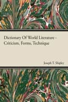 Dictionary Of World Literature - Criticism, Forms, Technique ebook by Joseph T. Shipley