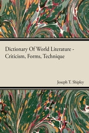 Dictionary Of World Literature - Criticism, Forms, Technique ebook by Joseph T Shipley