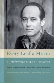 Every Leaf a Mirror - A Jim Wayne Miller Reader ebook by Morris Allen Grubbs,Mary Ellen Miller,Robert Morgan,Silas house