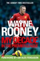 Wayne Rooney: My Decade in the Premier League ebook by Wayne Rooney