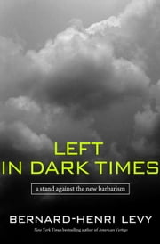 Left in Dark Times - A Stand Against the New Barbarism ebook by Bernard-Henri Levy,Benjamin Moser