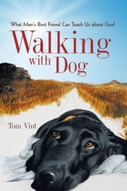 Walking with Dog - What Man's Best Friend Can Teach Us About God ebook by Tom Vint