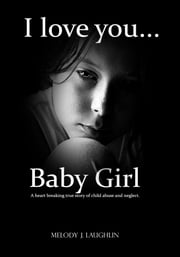 I Love You Baby Girl - A heart breaking true story of child abuse and neglect ebook by Melody Laughlin
