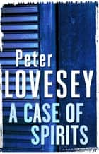 A Case of Spirits - The Sixth Sergeant Cribb Mystery ebook by Peter Lovesey