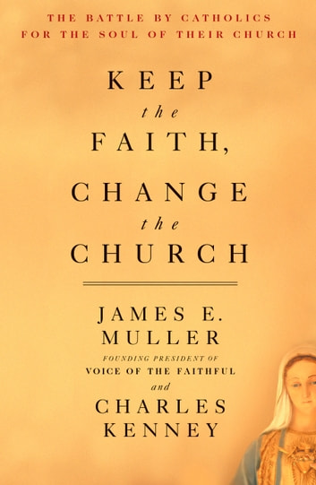 Keep The Faith, Change The Church - The Battle By Catholics For The Soul Of Their Church ebook by James Muller,Charles Kenney