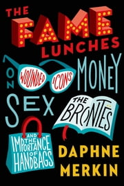 The Fame Lunches - On Wounded Icons, Money, Sex, the Brontës, and the Importance of Handbags ebook by Daphne Merkin