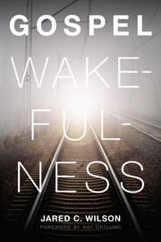 Gospel Wakefulness (Foreword by Ray Ortlund) ebook by Jared C. Wilson,Raymond C. Ortlund Jr.