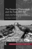The Emperor Theophilos and the East, 829–842 ebook by Juan Signes Codoñer