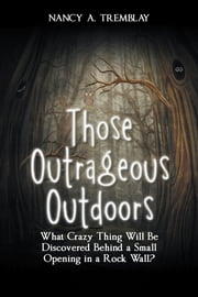 Those Outrageous Outdoors - What Crazy Thing Will Be Discovered Behind a Small Opening in a Rock Wall? ebook by Nancy A. Tremblay