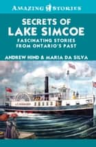 Secrets of Lake Simcoe - Fascinating stories from Ontario's past ebook by Andrew Hind, Maria Da Silva
