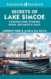 Secrets of Lake Simcoe - Fascinating stories from Ontario's past ebook by Andrew Hind,Maria Da Silva