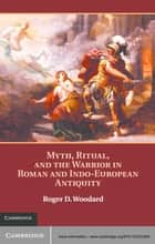 Myth, Ritual, and the Warrior in Roman and Indo-European Antiquity ebook by Roger D. Woodard