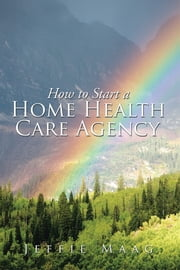 How to Start a Home Health Care Agency ebook by Jeffie Maag