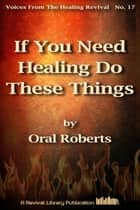 If You Need Healing Do These Things ebook by Oral Roberts