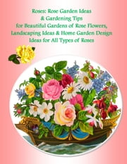 Roses: Rose Garden Ideas & Gardening Tips for Beautiful Gardens of Rose Flowers, Landscaping Ideas & Home Garden Design Ideas for All Types of Roses ebook by Julia Stewart