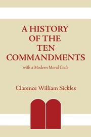 A History of the Ten Commandments - With a Modern Moral Code ebook by Clarence William Sickles