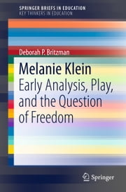 Melanie Klein - Early Analysis, Play, and the Question of Freedom ebook by Deborah P. Britzman