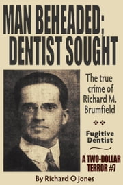 Man Beheaded; Dentist Sought: The True Crime of Richard M. Brumfield ebook by Richard O Jones