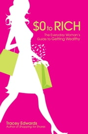 $0 to Rich - The Everyday Woman's Guide to Getting Wealthy ebook by Tracey Edwards