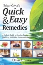Edgar Cayce's Quick & Easy Remedies - A Holistic Guide to Healing Packs, Poultices and Other Homemade Remedies ebook by Elaine Hruska