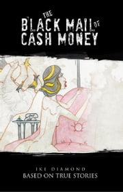 THE BLACK MAIL OF CASH MONEY - BASED ON TRUE STORIES ebook by Ike Diamond