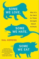 Some We Love, Some We Hate, Some We Eat - Why It's So Hard to Think Straight About Animals ebook by Hal Herzog