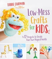 Low-Mess Crafts for Kids - 72 Projects to Create Your Own Magical Worlds ebook by Debbie Chapman