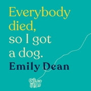 Everybody Died, So I Got a Dog - The funny, heartbreaking memoir of losing a family and gaining a dog audiobook by Emily Dean