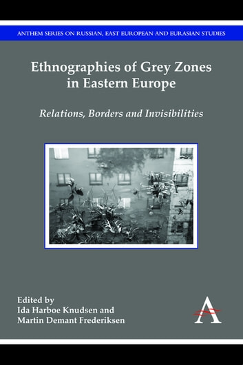 Ethnographies of Grey Zones in Eastern Europe - Relations, Borders and Invisibilities ebook by